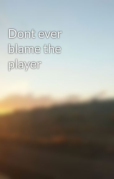 Dont ever blame the player by Lexi_Online