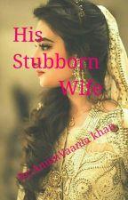 His Stubborn Wife by AnumVaania