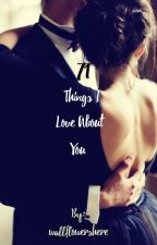 Seventy One Things I Love About you  by wallflowershere