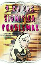 9 CHICAS SIGNIFICA PROBLEMAS© by SquadSmuth