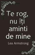 Te rog, nu îți aminti de mine ( Finalizată ) by LeaArmstrong