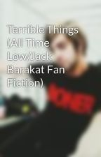 Terrible Things (All Time Low/Jack Barakat Fan Fiction) by amazingllamas