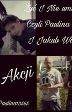 Żyć I Nie Umierać! Czyli Paulina Wach I Jakub Walczak W Akcji! by Paulina13565
