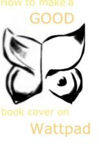 How to make a good cover to your book on Wattpad! by kittycutie123