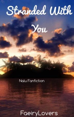Stranded With You (A NaLu Fanfiction) by FaeiryLovers