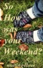 So How was your Weekend? by waiting4love