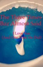 The Three Times Baz Almost Said I Love You (And The One Time He Did) by Castiebee