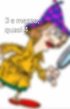 3 e mezzo, quasi 4. by Lasignoraingiallo