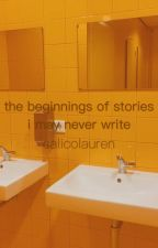 the beginnings of stories i may never write by calico-ren