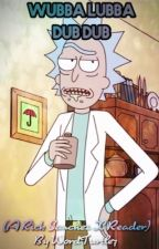 Wubba Lubba Dub Dub (A Rick Sanchez X Reader) by WordTurtle7