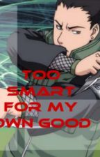[Dropped] Too Smart For My Own Good (Shikamaru Love Story) by xXMakeMeOrBreakMeXx