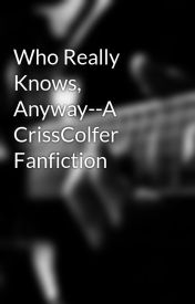 Who Really Knows  Anyway--A CrissColfer Fanfiction by prettylittle_gleek