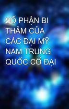 SỐ PHẬN BI THẢM CỦA CÁC ĐẠI MỸ NAM TRUNG QUỐC CỔ ĐẠI by Ruathang_2