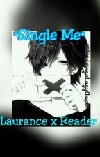 •Single Me• Laurance X Reader by XCrimsonAssasinX