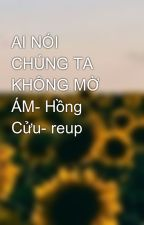 AI NÓI CHÚNG TA KHÔNG MỜ ÁM- Hồng Cửu- reup by thanhthu227