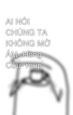 AI NÓI CHÚNG TA KHÔNG MỜ ÁM- Hồng Cửu- reup