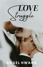 LOVE STRUGGLE [COMPLETED] by angel_hwang28