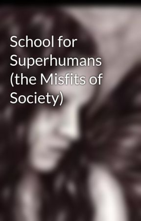 School for Superhumans (the Misfits of Society) by xxvampiregirlxx