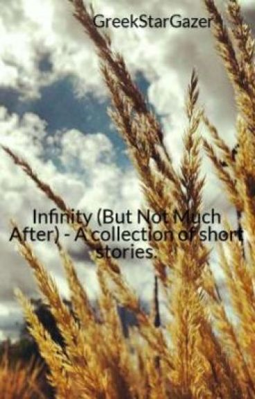 Infinity (But Not Much After) - A collection of short stories. by GreekStarGazer