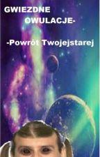 Gwiezdne owulacje : Powrót Twojejstarej by Kosmicznijezdzcy123