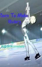 Born to Make History (Yurio x reader) by boppinwhippersnapper