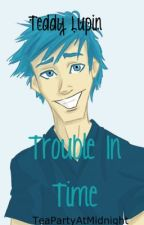 Teddy Lupin - Trouble In Time by TeaPartyAtMidnight