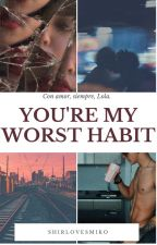 YOU'RE MY WORST HABIT(Cartas) by shirlovesmiko