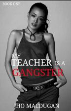 My Teacher Is A Gangster (No Edited) COMPLETED by JHOMACDUGAN