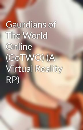 Gaurdians of The World Online (GoTWO) (A Virtual Reality RP) by KatanaKarma