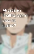Atrpada en Fnafhs¿¡con el crew de fnafhs?! by RimsiAh
