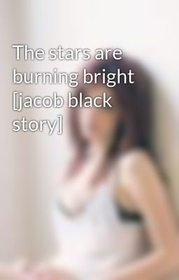 The stars are burning bright [jacob black story]