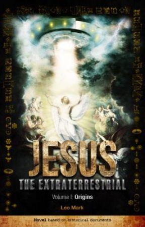 Jesus The Extraterrestrial - Vol. I - Origins by LeoMark