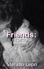Friends;il ricordo di un'amore |Stefano Lepri by My_Perfect_Idol