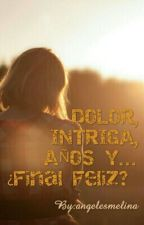 DOLOR, INTRIGA, AÑOS Y... ¿Final Feliz?  by maitenortiz