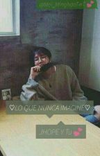 ♡LO QUE NUNCA IMAGINE♡ (JHOPE y TU) by Mei_MinghaoTwT