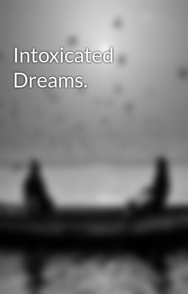 Intoxicated Dreams. by IntoxicatedFantasy