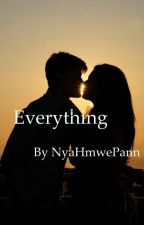 Everything ( Completed) by NyaHmwePann