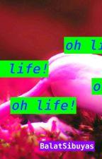OH LIFE! by BalatSibuyas