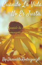 Cuando la vida no es justa by DanielitaRodriguez8