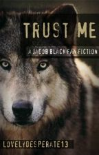 Trust Me (A Jacob Black Fanfiction) by lovelydesperate13