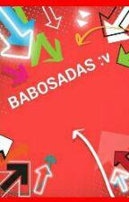 BABOSADAS :V  by KarlaLizethRodriguez