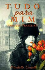 TUDO PARA MIM - Para Seu Prazer #2 (EM BREVE) by MichelleCastelli
