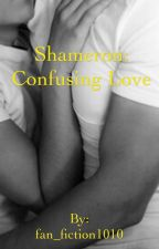 Shameron: Confusing Love by fan_fiction1010
