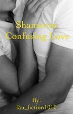 Shameron: Confusing Love by fan_fiction1010