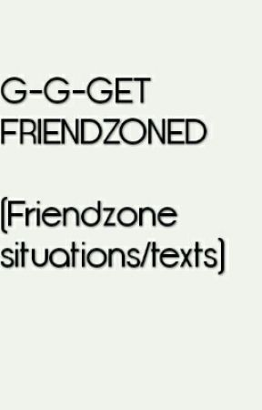 G-G-GET FRIENDZONED (Friendzone situations/texts) by Cinncinno