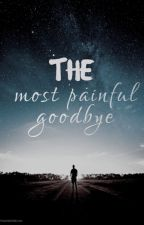 The Most Painful Goodbye [ Wattys2018]   by heyitsKiiy