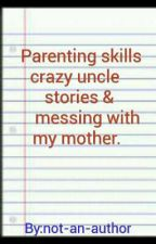 Parenting skills, crazy uncle stories, messing with my mother. by not-an-author