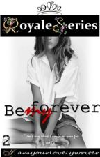 Royale Series 2: BE MY FOREVER (COMPLETED) by iamyourlovelywriter