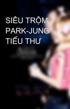 SIÊU TRỘM PARK-JUNG TIỂU THƯ by Py_Jung