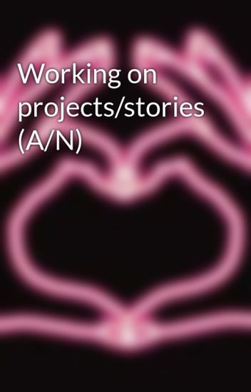Working on projects/stories (A/N)